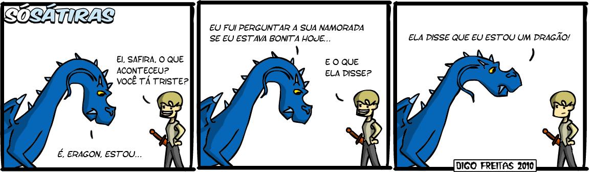 SS #1 – A Namorada de Eragon | Eragon: Ei, Safira, o que aconteceu? Você tá triste? Safira: É, Eragon, estou...  Safira: Eu fui perguntar à sua namorada se eu estava bonita hoje... Eragon: E o que ela disse?  Safira: Ela disse que eu estou um dragão! ( a, acontece, acontecendo, acontecer, acontecerá, aconteceram, acontecerão, acontecerem, aconteceria, aconteceriam, acontecessem, aconteceu, acontecia, aconteciam, acontecida, acontecidas, acontecido, acontecidos, bonita, digo, dirá, dirão, direi, diremos, diria, diriam, disse, disser, disseram, disserem, dissesse, dissessem, diz, dize, dizemos, dizendo, dizer, dizerem, dizermos, dizia, diziam, dragão, é, ei, ela, era, eragon, eram, está, estada, estadas, estado, estados, estamos, estando, estar, estará, estarão, estarei, estarem, estaremos, estaria, estariam, estarmos, estava, estavam, esteve, estive, estiver, estiveram, estiverem, estivesse, estivessem, estou, eu, foi, for, foram, forem, fosse, fossem, fui, hoje, namora, namorada, namoradas, namorado, namorados, namoramos, namorando, namorar, namorará, namoraram, namorarão, namorarei, namorarem, namoraremos, namoraria, namorariam, namorarmos, namorasse, namorassem, namorava, namoravam, namorei, namoro, namorou, o, pergunta, perguntada, perguntadas, perguntado, perguntados, perguntamos, perguntando, perguntar, perguntará, perguntaram, perguntarão, perguntarei, perguntarem, perguntaremos, perguntaria, perguntariam, perguntarmos, perguntasse, perguntassem, perguntava, perguntavam, perguntei, pergunto, perguntou, que, safira, sê, sendo, ser, será, serão, serei, serem, seremos, seria, seriam, sermos, sida, sidas, sido, sidos, somos, sou, sua, suada, suadas, suado, suados, suamos, suando, suar, suará, suaram, suarão, suarei, suarem, suaremos, suaria, suariam, suarmos, suasse, suassem, suava, suavam, suei, suo, suou, tá, Tirinha, Tirinhas, triste, um, você)