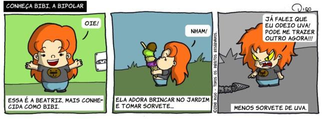 Bibi #1 – Conheça Bibi, a bipolar | Bibi: Oie! Narrador: Essa é a Beatriz, mais conhecida como Bibi.  Tomando sorvete. Bibi: Nham! Narrador: Ela adora brincar no jardim e tomar sorvete...  Joga o sorvete no chão. Bibi: Já falei que odeio uva! Pode me trazer outro agora!!! Narrador: Menos sorvete de uva. ( bipolar, comprar, menina, outro, sorvete, tirinha, Tirinhas, uva)