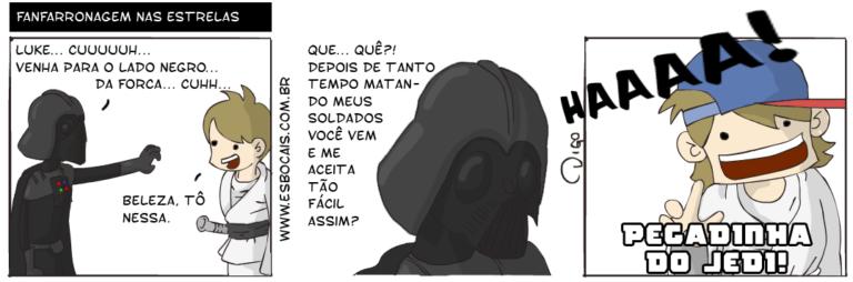 SS #4 – Fanfarronagem nas Estrelas   Darth Vader: Luke... Cuuuuuh... Venha para o Lado Negro da Força... Cuhh... Luke: Beleza, tô nessa.  Darth Vader: Que... Quê?! Depois de tanto tempo matando meus soldados você vem e me aceita tão fácil assim?  Luke, de boné torto: HAAAA! PEGADINHA DO JEDI! ( aceita, aceitada, aceitadas, aceitado, aceitados, aceitamos, aceitando, aceitar, aceitará, aceitaram, aceitarão, aceitarei, aceitarem, aceitaremos, aceitaria, aceitariam, aceitarmos, aceitas, aceitasse, aceitassem, aceitava, aceitavam, aceitei, aceito, aceitos, aceitou, assim, beleza, boné, cuhh, cuuuuuh, da, darth, darth vader, dê, depois, do, é, está, estada, estadas, estado, estados, estamos, estando, estar, estará, estarão, estarei, estarem, estaremos, estaria, estariam, estarmos, estava, estavam, esteve, estive, estiver, estiveram, estiverem, estivesse, estivessem, estou, fácil, força, háááá, jedi, lado, luke, mata, matada, matadas, matado, matados, matamos, matando, matar, matará, mataram, matarão, matarei, matarem, mataremos, mataria, matariam, matarmos, matasse, matassem, matava, matavam, matei, mato, matou, me, meus, negro, nessa, o, para, pegadinha, que, skywalker, solda, soldada, soldadas, soldado, soldados, soldamos, soldando, soldar, soldará, soldaram, soldarão, soldarei, soldarem, soldaremos, soldaria, soldariam, soldarmos, soldasse, soldassem, soldava, soldavam, soldei, soldo, soldou, star wars, tanto, tão, tempo, Tirinha, Tirinhas, tô, torto, vader, veio, vem, venha, venho, vier, vieram, vierem, viesse, viessem, vim, vimos, vindo, vinha, vinham, vir, vira, virão, virei, virem, viremos, viria, viriam, virmos, você)