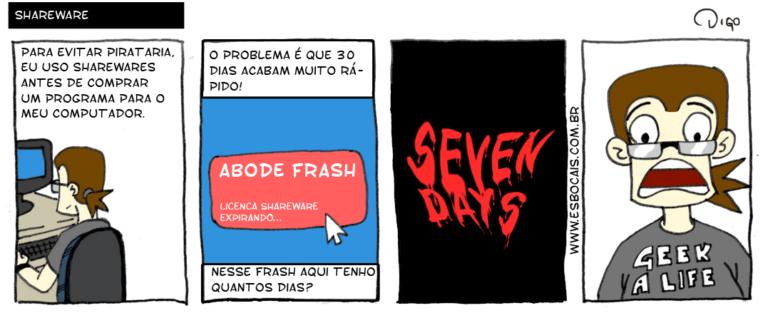 Geekhings #18 – Shareware | Geek: Para evitar pirataria, eu uso sharewares antes de comprar um programa para o meu computador.  Geek: O problema é que 30 dias acabam muito rápido! ADOBE FRASH - Licença shareware expirando... Geek: Nesse Frash aqui eu tenho quantos dias?  SEVEN DAYS (sangrento).  Geek com cara de medo/susto. ( acabam, adobe, antes, aqui, cara, com, compra, comprada, compradas, comprado, comprados, compramos, comprando, comprar, comprará, compraram, comprarão, comprarei, comprarem, compraremos, compraria, comprariam, comprarmos, comprasse, comprassem, comprava, compravam, comprei, compro, comprou, computador, days, dê, dias, é, era, eram, eu, evita, evitada, evitadas, evitado, evitados, evitamos, evitando, evitar, evitará, evitaram, evitarão, evitarei, evitarem, evitaremos, evitaria, evitariam, evitarmos, evitasse, evitassem, evitava, evitavam, evitei, evito, evitou, expirando, foi, for, foram, forem, fosse, fossem, frash, fui, geek, licença, medo/susto, meu, muito, nerd, nesse, o, para, pirataria, problema, programa, programada, programadas, programado, programados, programamos, programando, programar, programará, programaram, programarão, programarei, programarem, programaremos, programaria, programariam, programarmos, programasse, programassem, programava, programavam, programei, programo, programou, quantos, que, rápido, sangrento, sê, sendo, ser, será, serão, serei, serem, seremos, seria, seriam, sermos, seven, shareware, sharewares, sida, sidas, sido, sidos, somos, sou, tem, temos, tendo, tenho, ter, terá, terão, terei, terem, teremos, teria, teriam, termos, teve, tida, tidas, tido, tidos, tinha, tinham, Tirinha, Tirinhas, tive, tiver, tiveram, tiverem, tivesse, tivessem, um, usa, usada, usadas, usado, usados, usamos, usando, usar, usará, usaram, usarão, usarei, usarem, usaremos, usaria, usariam, usarmos, usasse, usassem, usava, usavam, usei, uso, usou)