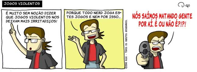 Geekhings #24 – Jogos violentos | Geek: É muito sem noção dizer que jogos violentos nos deixam mais irritadiços!  Geek: Porque todo nerd joga estes jogos e nem por isso...  Geek aponta uma arma de fogo para o leitor. Geek: NÓS SAÍMOS MATANDO GENTE POR AÍ. É OU NÃO É?!?! ( aí, aponta, apontada, apontadas, apontado, apontados, apontamos, apontando, apontar, apontará, apontaram, apontarão, apontarei, apontarem, apontaremos, apontaria, apontariam, apontarmos, apontasse, apontassem, apontava, apontavam, apontei, aponto, apontou, arma, armada, armadas, armado, armados, armamos, armando, armar, armará, armaram, armarão, armarei, armarem, armaremos, armaria, armariam, armarmos, armasse, armassem, armava, armavam, armei, armo, armou, atirar, dê, deixam, digo, dirá, dirão, direi, diremos, diria, diriam, disse, disser, disseram, disserem, dissesse, dissessem, diz, dize, dizemos, dizendo, dizer, dizerem, dizermos, dizia, diziam, é, era, eram, estes, fogo, foi, for, foram, forem, fosse, fossem, fui, geek, gente, irritadiços, isso, joga, jogada, jogadas, jogado, jogados, jogamos, jogando, jogar, jogará, jogaram, jogarão, jogarei, jogarem, jogaremos, jogaria, jogariam, jogarmos, jogasse, jogassem, jogava, jogavam, jogo, jogos, jogou, joguei, leitor, mais, mata, matada, matadas, matado, matados, matamos, matando, matar, matará, mataram, matarão, matarei, matarem, mataremos, mataria, matariam, matarmos, matasse, matassem, matava, matavam, matei, mato, matou, muito, não, nem, nerd, noção, nós, o, ou, para, por, porque, que, sai, saia, saíam, saída, saidas, saído, saidos, saímos, saindo, saio, sair, sairá, saíram, sairão, sairei, saírem, sairemos, sairia, sairiam, sairmos, saísse, saíssem, saiu, sê, sem, sendo, ser, será, serão, serei, serem, seremos, seria, seriam, sermos, sida, sidas, sido, sidos, somos, sou, Tirinha, Tirinhas, todo, uma, violência, violentos)