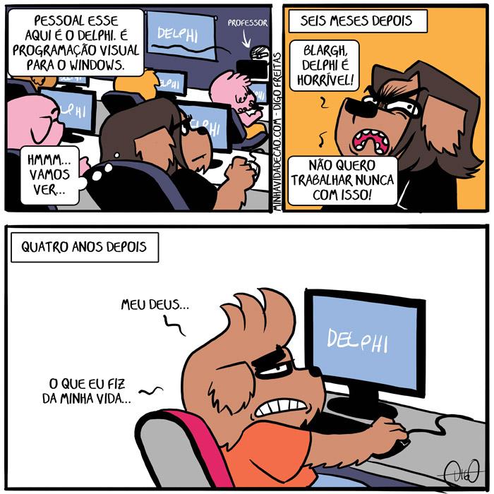 Minha Vida de Cão – Queimando a Língua | Professor: Pessoal, esse aqui é o Delphi. É programação visual para Windows. Digo: Hmmm, vamos ver...   Seis meses depois Digo: Blargh! Delphi é horrível. Não quero trabalhar nunca com isso.   Quatro anos depois: Meu Deus... O que eu fiz da minha vida... ( amar, amo, cachorro, cao, computador, curso, delphi, informática, java, linux, nunca, odeio, odiar, professor, programação, programar, python, técnico, tirinha, Tirinhas, windows)