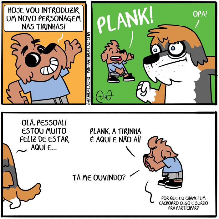 Minha Vida de Cão – Plank | Digo: Hoje vou introduzir um novo personagem nas tirinhas!   Digo: Plank! Plank: Opa!   Plank: Olá pessoal! Estou muito feliz de estar aqui e...   Digo: Plank, a tirinha é aqui e não aí! Tá me ouvindo? Por que eu chamei um cachorro cego e surdo pra participar? ( cachorro, cão, cego, cegueira, senil, surdez, surdo, Tirinha, Tirinhas, velhinho, velho)