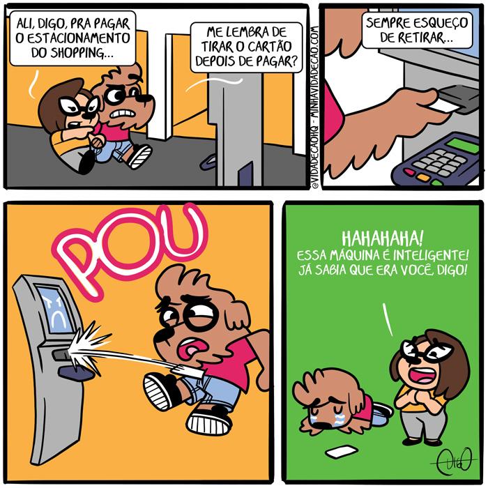 Minha Vida de Cão – Pagando estacionamento no shopping | Lah: Ali Digo, pra pagar o estacionamento do shopping... Digo: Me lembra de tirar o cartão depois de pagar?   Digo: Sempre esqueço de retirar...   A maquina lança o cartão no Digo. POU   Lag: HAHAHAHA! Essa máquina é inteligente! Já sabia que era você, Digo! ( artificial, cachorro, cão, cartão, estacionamento, inteligência, inteligente, lembrar, máquina, pagando, pagar, retirar, shopping, Tirinha, Tirinhas)
