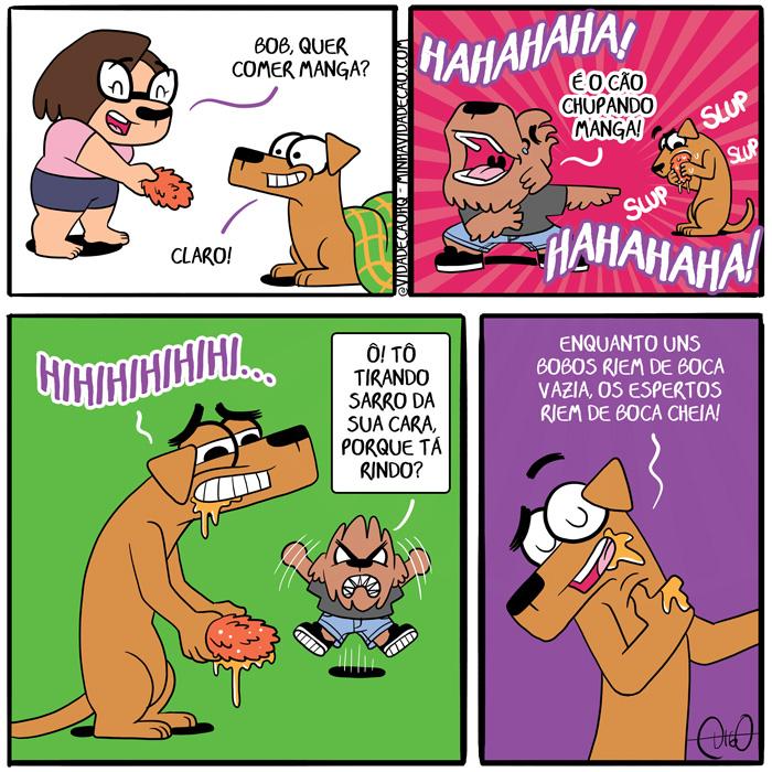 Minha Vida de Cão – Cão chupando manga | Lah oferece manga para o Bob. Lah: Bob, quer comer manga? Bob: Claro!  Bob come o caroço da manga. Digo aponta para o Bob, rindo. Digo: Hahaha! É o cão chupando manga! Hahaha!  Bob ri exageradamente. Bob: Hahahaha! Digo: Ô! Tô tirando sarro da sua cara, porque tá rindo?  Bob: Enquanto uns bobos riem de boca vazia, os espertos riem de boca cheia! ( boca, cachorro, cao, cara, cheia, chupa, chupado, chupando, chupar, chupei, chupou, claro, come, comendo, comer, comeu, comi, comida, comido, enquanto, esperto, espertos, fruta, ganha, ganhado, ganhando, ganhar, ganhei, ganhou, mangá, pedaço, porque, ri, rido, rindo, rir, riu, sarro, tira, tirado, tirando, tirei, tirinha, Tirinhas, tirou, vazia)